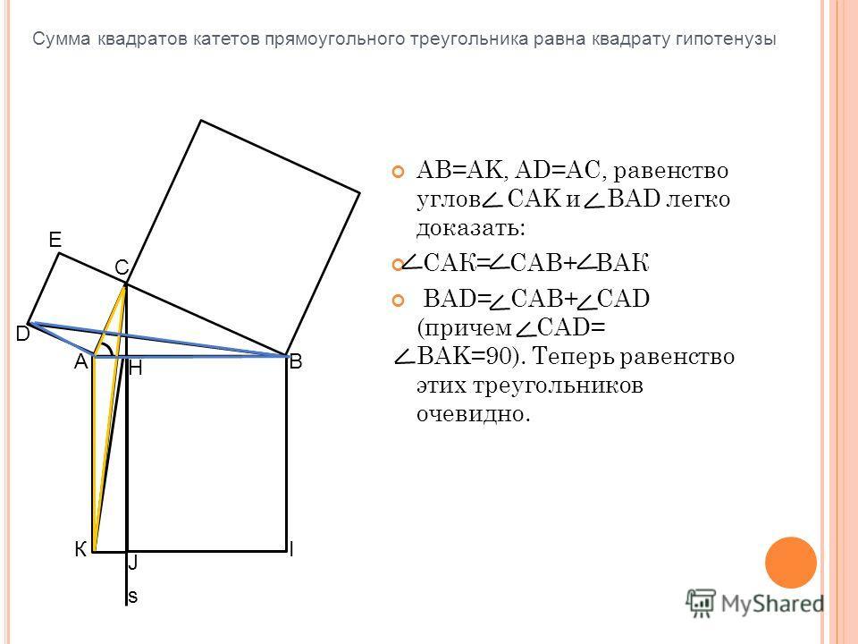 AB=AK, AD=AC, равенство углов CAK и BAD легко доказать: САК= САВ+ ВАК BAD= CAB+ CAD (причем CAD= BAK=90). Теперь равенство этих треугольников очевидно. С s АВ IК Н J D E