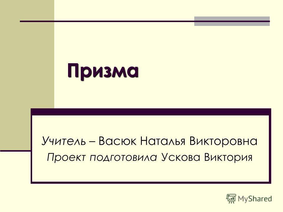 Призма Учитель – Васюк Наталья Викторовна Проект подготовила Ускова Виктория