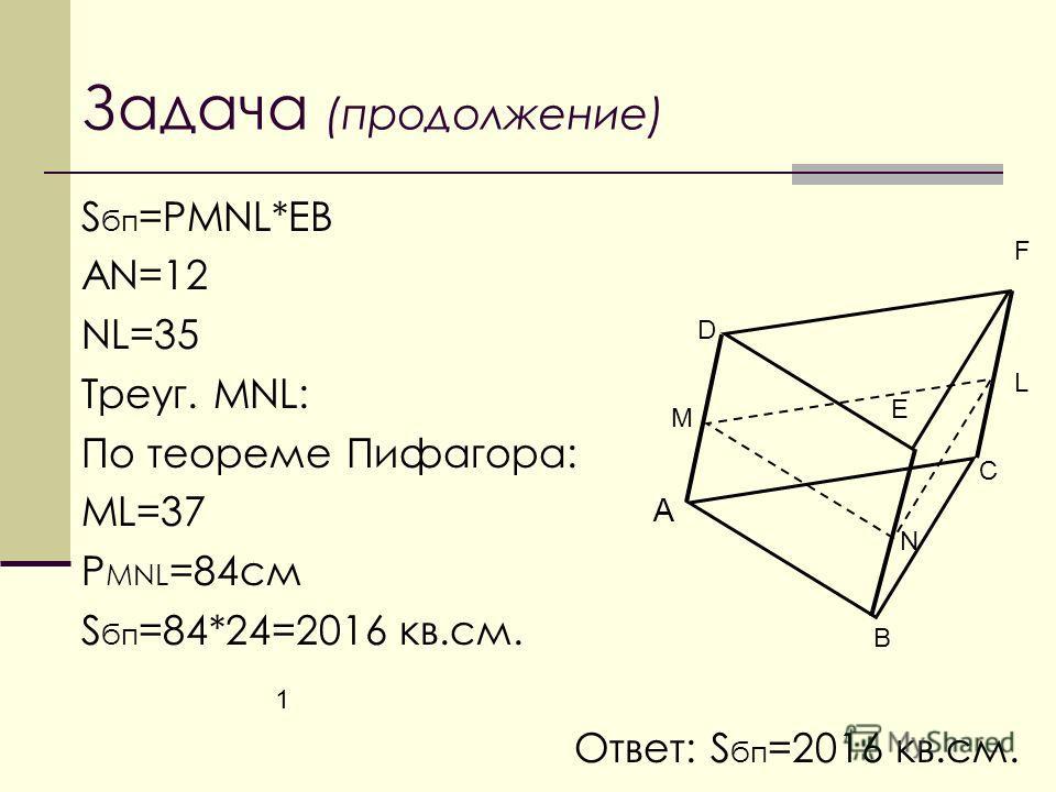 Задача (продолжение) S бп =РMNL*EB AN=12 NL=35 Треуг. MNL: По теореме Пифагора: ML=37 P MNL =84см S бп =84*24=2016 кв.см. Ответ: S бп =2016 кв.см. А 1 В С D E F M N L