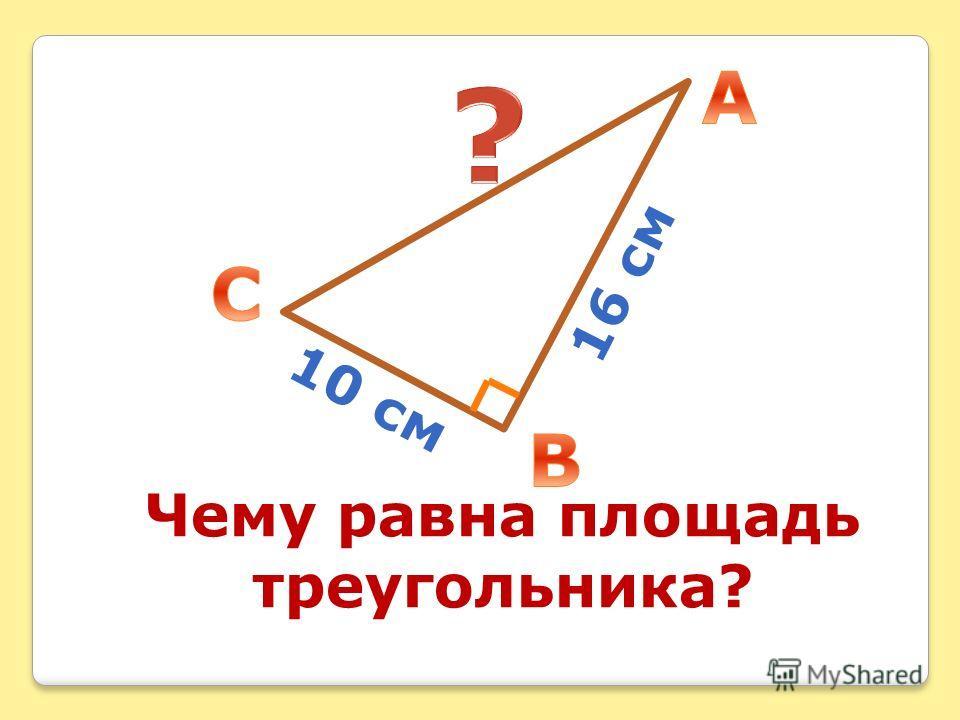 Чему равна площадь треугольника? 16 см 10 см