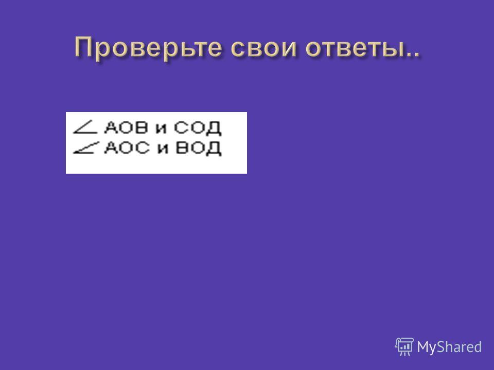 О А А В С Д Вертикальные углы равны. Запишите вертикальные углы.