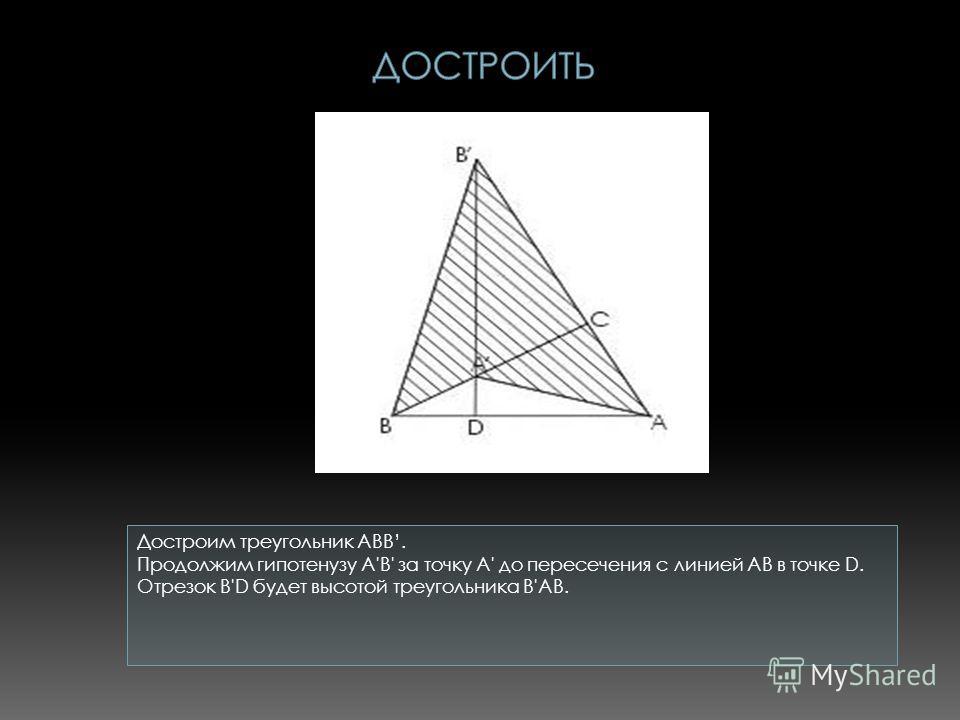 Достроим треугольник ABB. Продолжим гипотенузу A'В' за точку A' до пересечения с линией АВ в точке D. Отрезок В'D будет высотой треугольника В'АВ.
