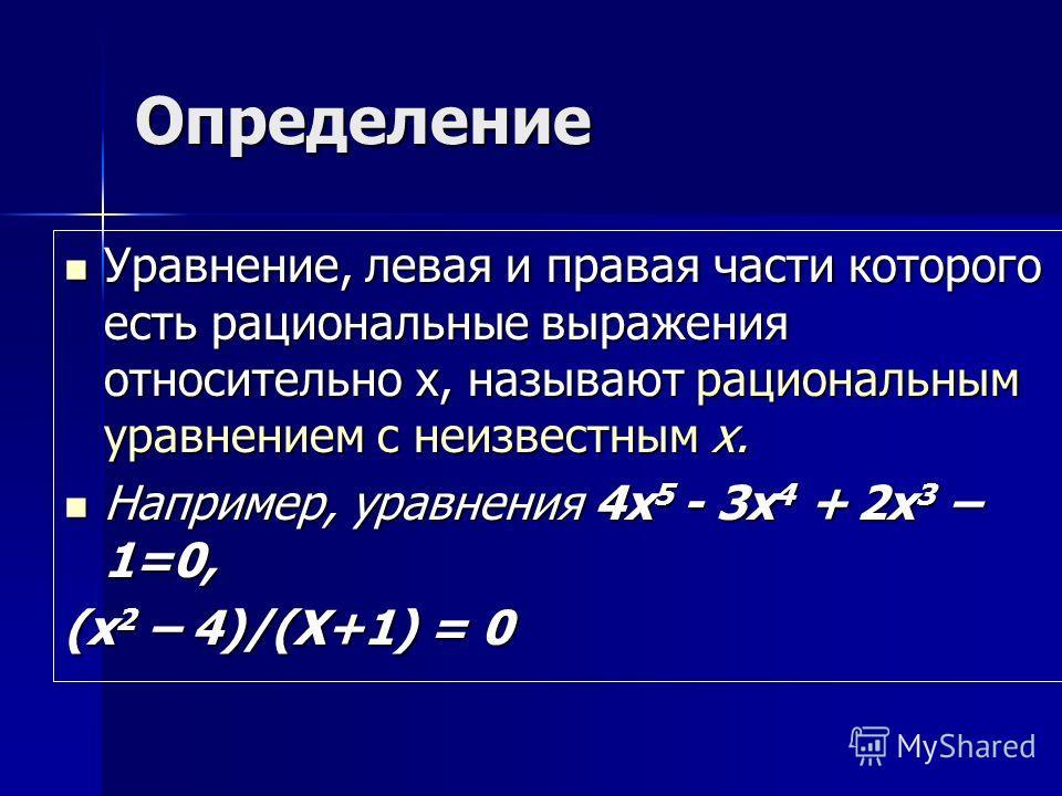 Определение Уравнение, левая и правая части которого есть рациональные выражения относительно х, называют рациональным уравнением с неизвестным х. Например, уравнения 4х5 - 3х4 + 2х3 – 1=0, (х2 – 4)/(Х+1) = 0