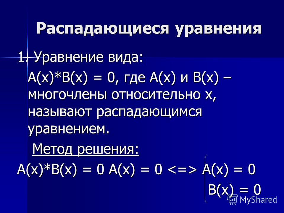 Распадающиеся уравнения 1. Уравнение вида: A(x)*B(x) = 0, где A(x) и B(x) – многочлены относительно x, называют распадающимся уравнением. Метод решения: Метод решения: A(x)*B(x) = 0 A(x) = 0 A(x) = 0 B(x) = 0 B(x) = 0