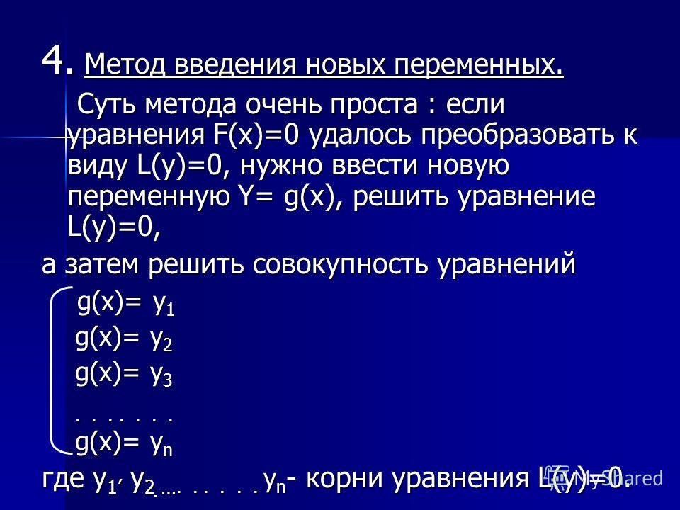 4. Метод введения новых переменных. Суть метода очень проста : если уравнения F(x)=0 удалось преобразовать к виду L(у)=0, нужно ввести новую переменную Y= g(x), решить уравнение L(y)=0, Суть метода очень проста : если уравнения F(x)=0 удалось преобра