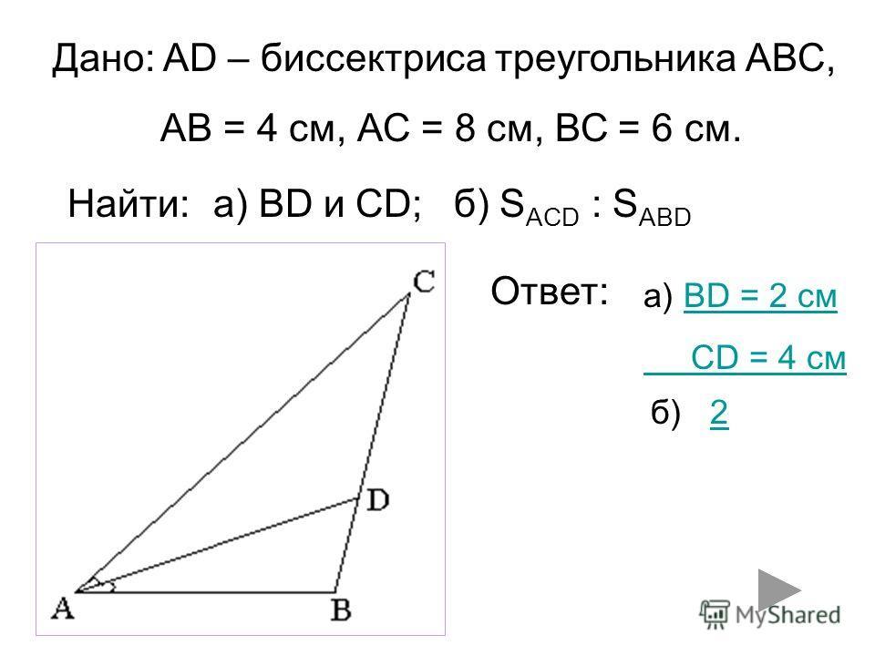 Дано: AD – биссектриса треугольника АВС, АВ = 4 см, АС = 8 см, ВС = 6 см. Найти:а) ВD и CD;б) S ACD : S ABD Ответ: а) BD = 2 смBD = 2 см CD = 4 см б) 22