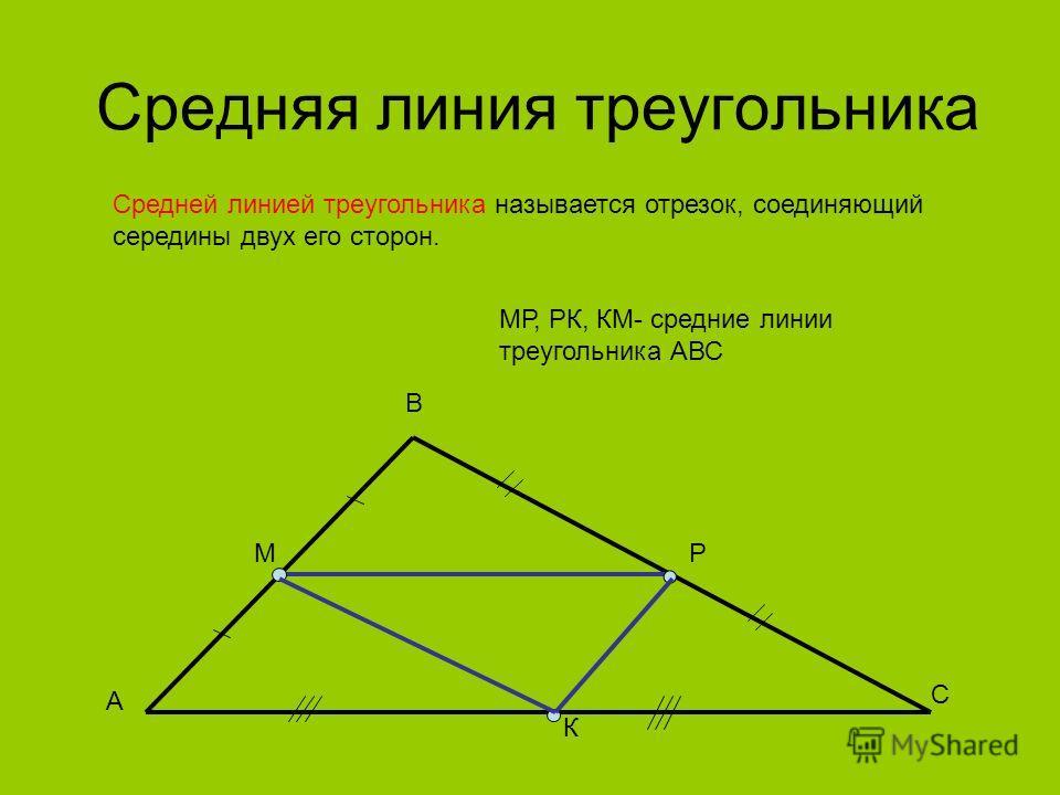 Средняя линия треугольника Средней линией треугольника называется отрезок, соединяющий середины двух его сторон. А В С РМ К МР, РК, КМ- средние линии треугольника АВС