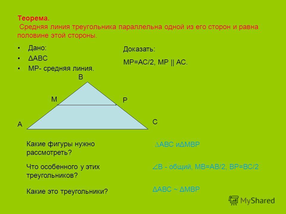 Теорема. Средняя линия треугольника параллельна одной из его сторон и равна половине этой стороны. Дано: ΔАВС МР- средняя линия. В А С Доказать: МР=АС/2, МР || АС. Какие фигуры нужно рассмотреть? АВС иΔМВР Что особенного у этих треугольников? В - общ
