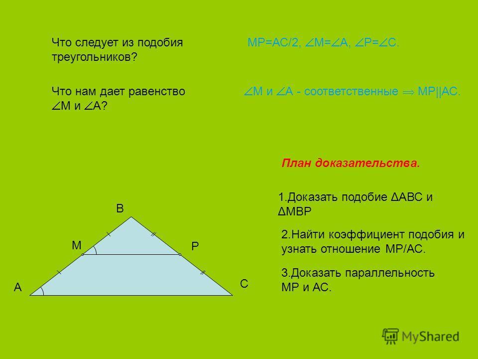 Что следует из подобия треугольников? МР=АС/2, М= А, Р= С. Что нам дает равенство М и А? М и А - соответственные МР||АС. План доказательства. 1.Доказать подобие ΔАВС и ΔМВР 2.Найти коэффициент подобия и узнать отношение МР/АС. 3.Доказать параллельнос