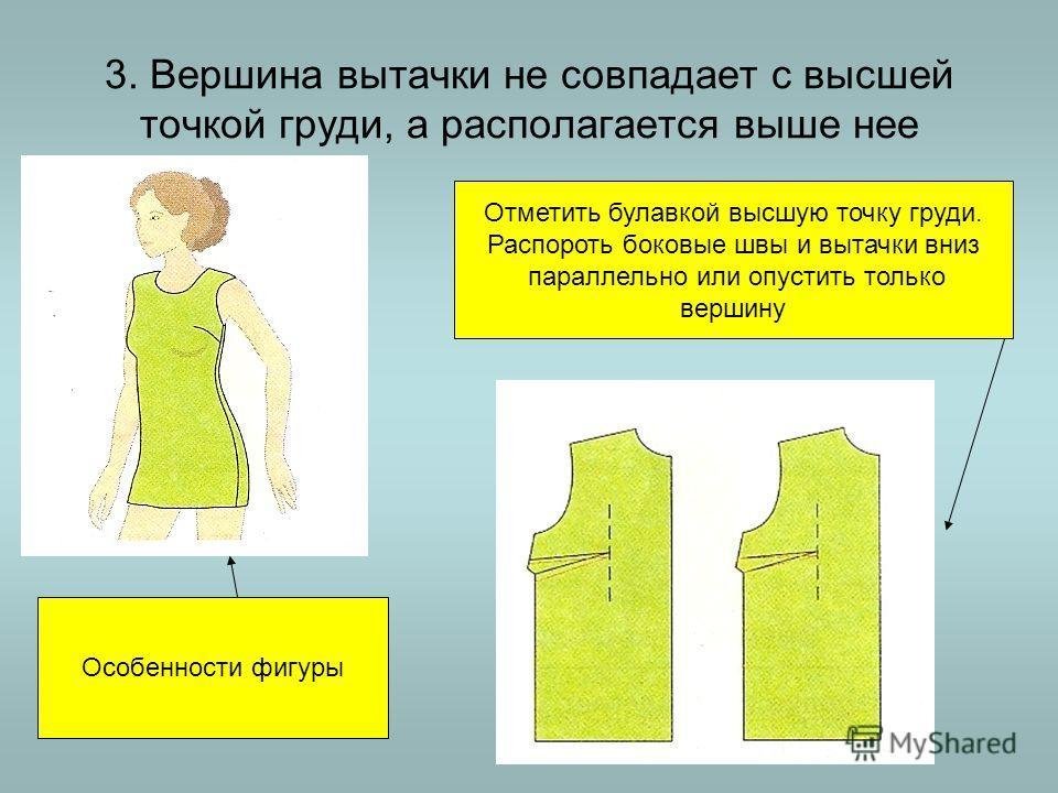 3. Вершина вытачки не совпадает с высшей точкой груди, а располагается выше нее Особенности фигуры Отметить булавкой высшую точку груди. Распороть боковые швы и вытачки вниз параллельно или опустить только вершину