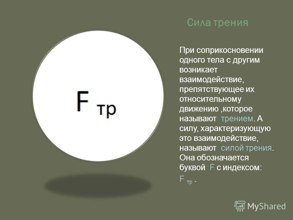 Сила трения При соприкосновении одного тела с другим возникает взаимодействие, препятствующее их относительному движению,которое называют трением. А силу, характеризующую это взаимодействие, называют силой трения. Она обозначается буквой F с индексом