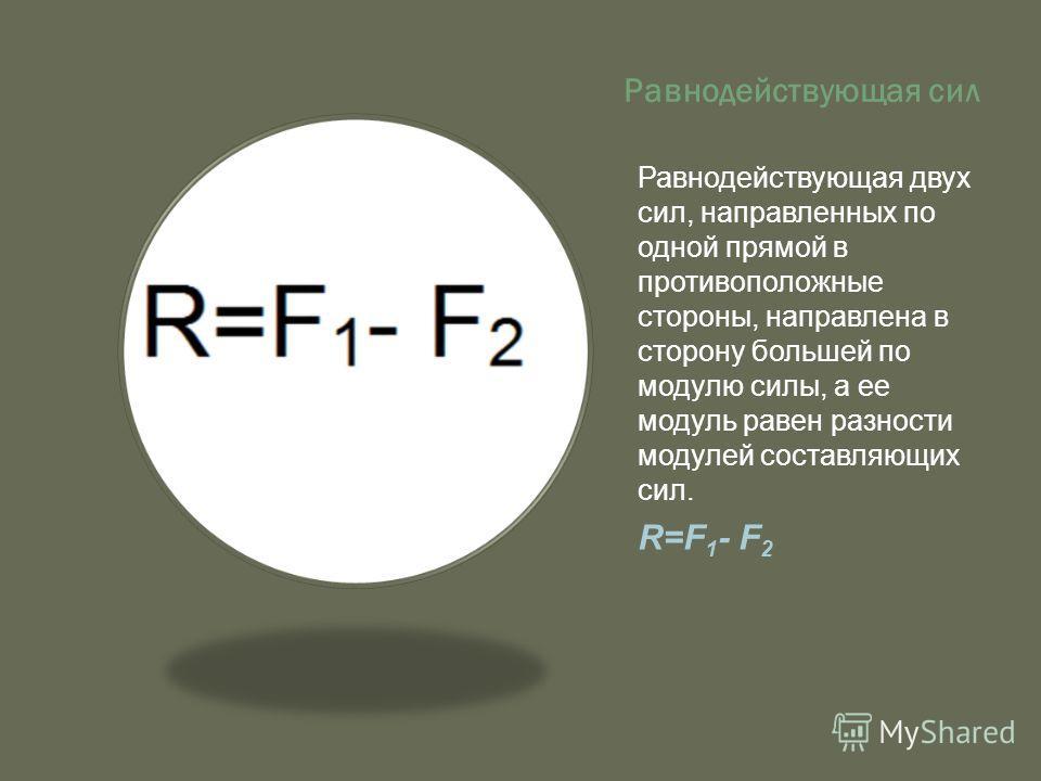 Равнодействующая сил Равнодействующая двух сил, направленных по одной прямой в противоположные стороны, направлена в сторону большей по модулю силы, а ее модуль равен разности модулей составляющих сил. R=F 1 - F 2