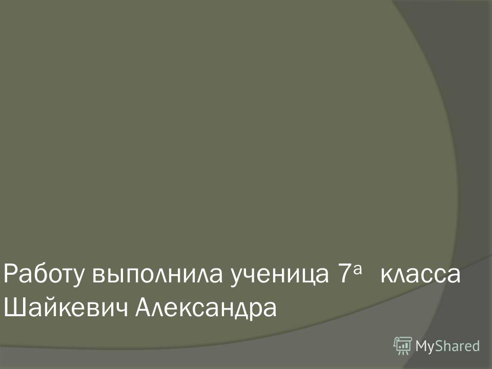 Работу выполнила ученица 7 a класса Шайкевич Александра