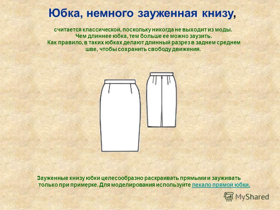 Юбка, немного зауженная книзу, считается классической, поскольку никогда не выходит из моды. Чем длиннее юбка, тем больше ее можно заузить. Как правило, в таких юбках делают длинный разрез в заднем среднем шве, чтобы сохранить свободу движения. Зауже