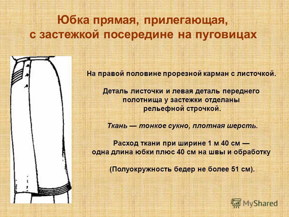 Юбка прямая, прилегающая, с застежкой посередине на пуговицах На правой половине прорезной карман с листочкой. Деталь листочки и левая деталь переднего полотнища у застежки отделаны рельефной строчкой. Ткань тонкое сукно, плотная шерсть. Расход ткани