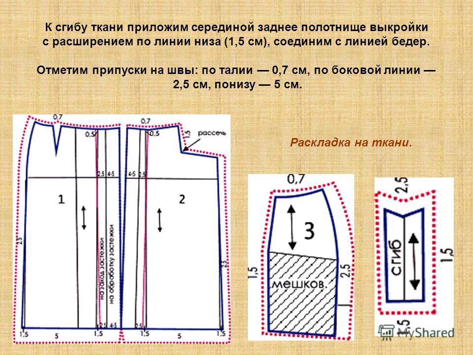 Раскладка на ткани. К сгибу ткани приложим серединой заднее полотнище выкройки с расширением по линии низа (1,5 см), соединим с линией бедер. Отметим припуски на швы: по талии 0,7 см, по боковой линии 2,5 см, понизу 5 см.