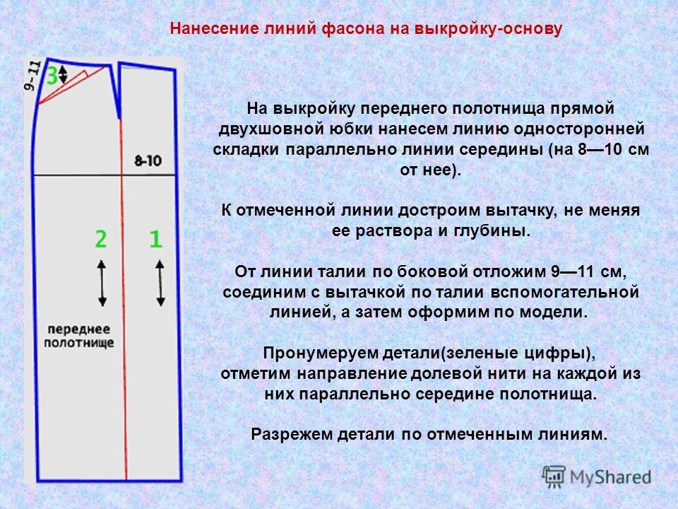 Нанесение линий фасона на выкройку-основу На выкройку переднего полотнища прямой двухшовной юбки нанесем линию односторонней складки параллельно линии середины (на 810 см от нее). К отмеченной линии достроим вытачку, не меняя ее раствора и глубины. О