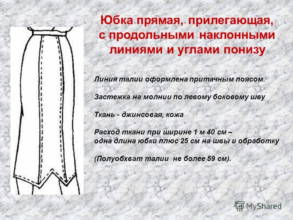 Юбка прямая, прилегающая, с продольными наклонными линиями и углами понизу Линия талии оформлена притачным поясом. Застежка на молнии по левому боковому шву Ткань - джинсовая, кожа Расход ткани при ширине 1 м 40 см – одна длина юбки плюс 25 см на швы