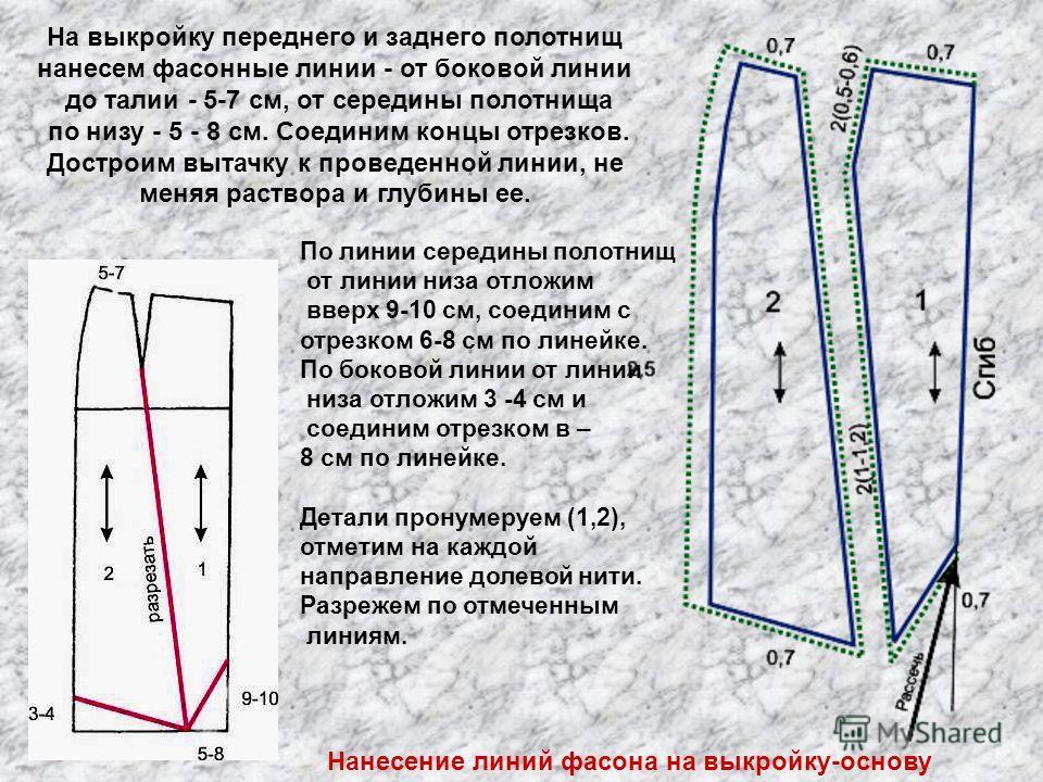 Нанесение линий фасона на выкройку-основу На выкройку переднего и заднего полотнищ нанесем фасонные линии - от боковой линии до талии - 5-7 см, от середины полотнища по низу - 5 - 8 см. Соединим концы отрезков. Достроим вытачку к проведенной линии, н