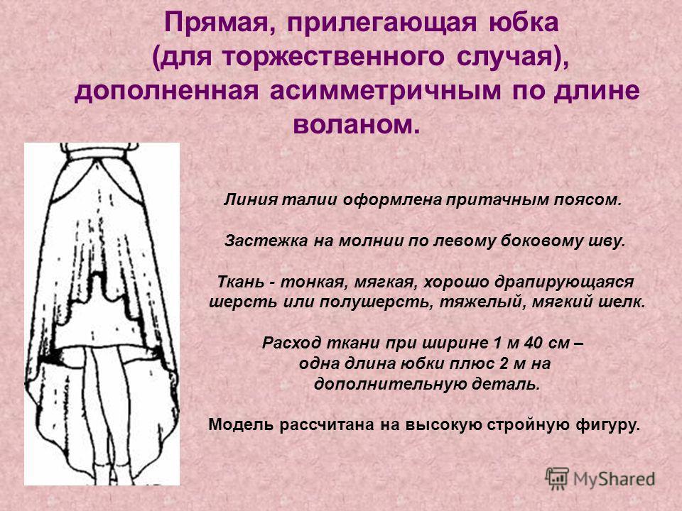 Прямая, прилегающая юбка (для торжественного случая), дополненная асимметричным по длине воланом. Линия талии оформлена притачным поясом. Застежка на молнии по левому боковому шву. Ткань - тонкая, мягкая, хорошо драпирующаяся шерсть или полушерсть, т