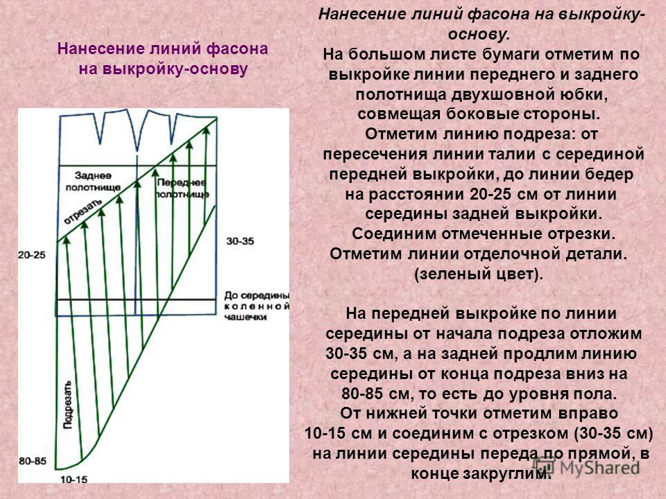 Нанесение линий фасона на выкройку-основу Нанесение линий фасона на выкройку- основу. На большом листе бумаги отметим по выкройке линии переднего и заднего полотнища двухшовной юбки, совмещая боковые стороны. Отметим линию подреза: от пересечения лин