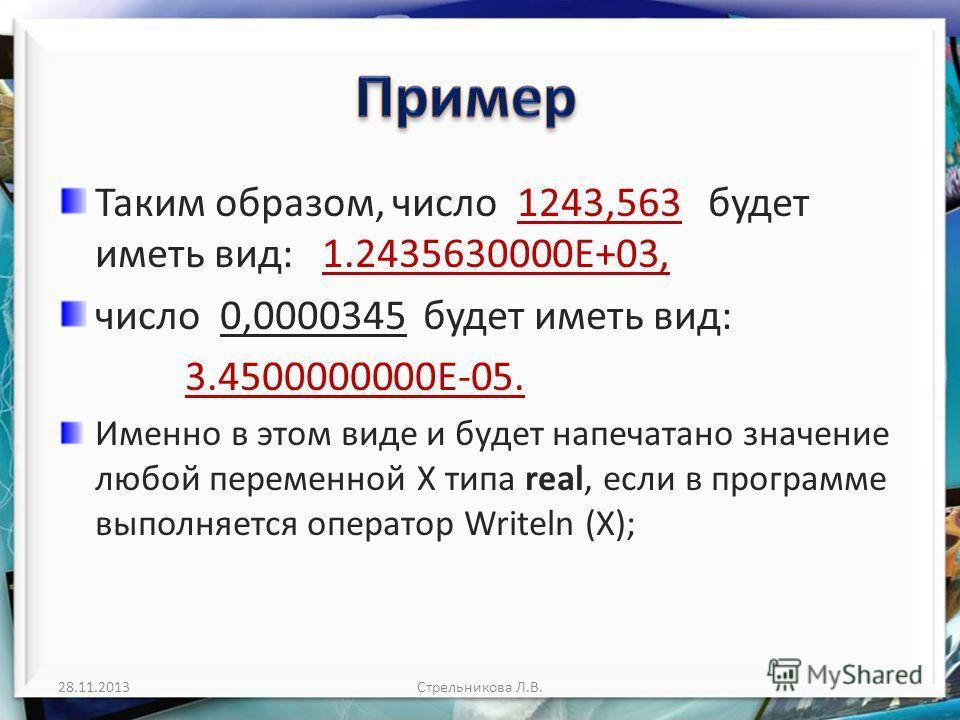 Таким образом, число 1243,563 будет иметь вид: 1.2435630000Е+03, число 0,0000345 будет иметь вид: 3.4500000000Е-05. Именно в этом виде и будет напечатано значение любой переменной X типа real, если в программе выполняется оператор Writeln (X); 28.11.