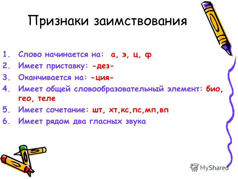 Признаки заимствования 1.Слово начинается на: а, э, ц, ф 2.Имеет приставку: -дез- 3.Оканчивается на: -ция- 4.Имеет общей словообразовательный элемент: био, гео, теле 5.Имеет сочетание: шт, хт,кс,пс,мп,вп 6.Имеет рядом два гласных звука