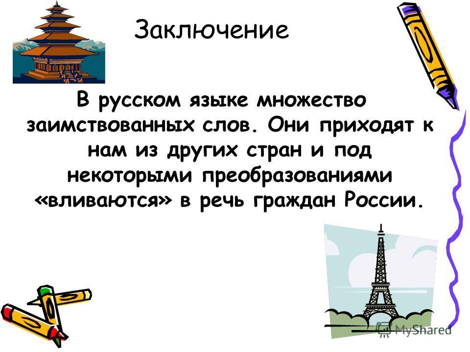 Заключение В русском языке множество заимствованных слов. Они приходят к нам из других стран и под некоторыми преобразованиями «вливаются» в речь граждан России.
