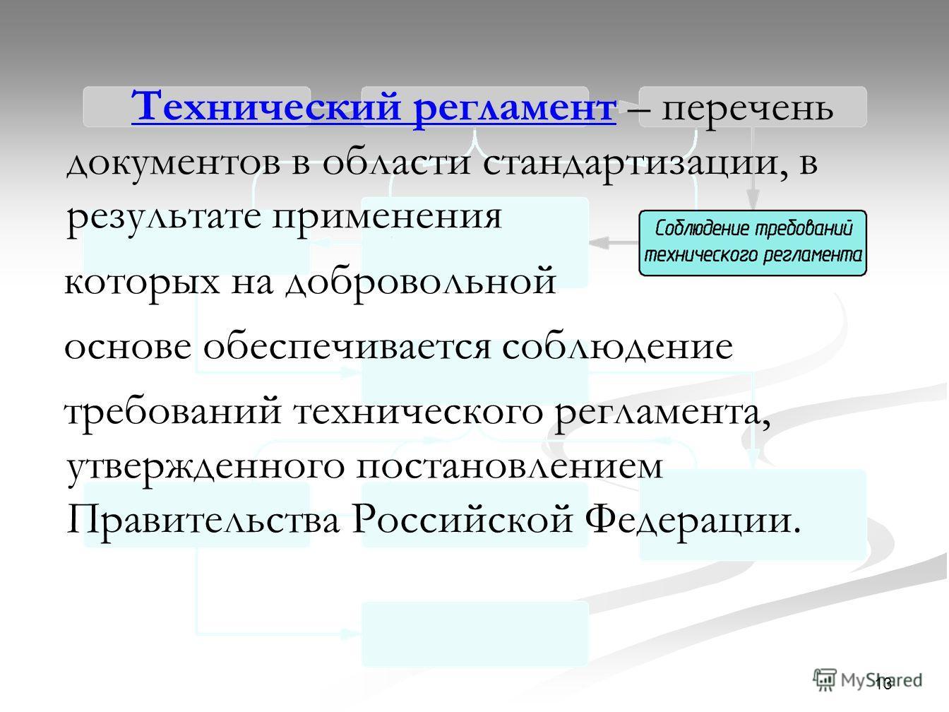 13 Технический регламент – перечень документов в области стандартизации, в результате применения которых на добровольной основе обеспечивается соблюдение требований технического регламента, утвержденного постановлением Правительства Российской Федера