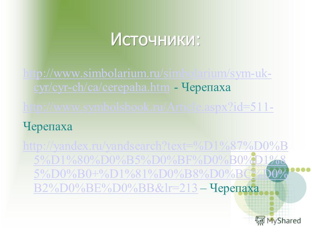 http://www.simbolarium.ru/simbolarium/sym-uk- cyr/cyr-ch/ca/cerepaha.htmhttp://www.simbolarium.ru/simbolarium/sym-uk- cyr/cyr-ch/ca/cerepaha.htm - Черепаха http://www.symbolsbook.ru/Article.aspx?id=511- Черепаха http://yandex.ru/yandsearch?text=%D1%8
