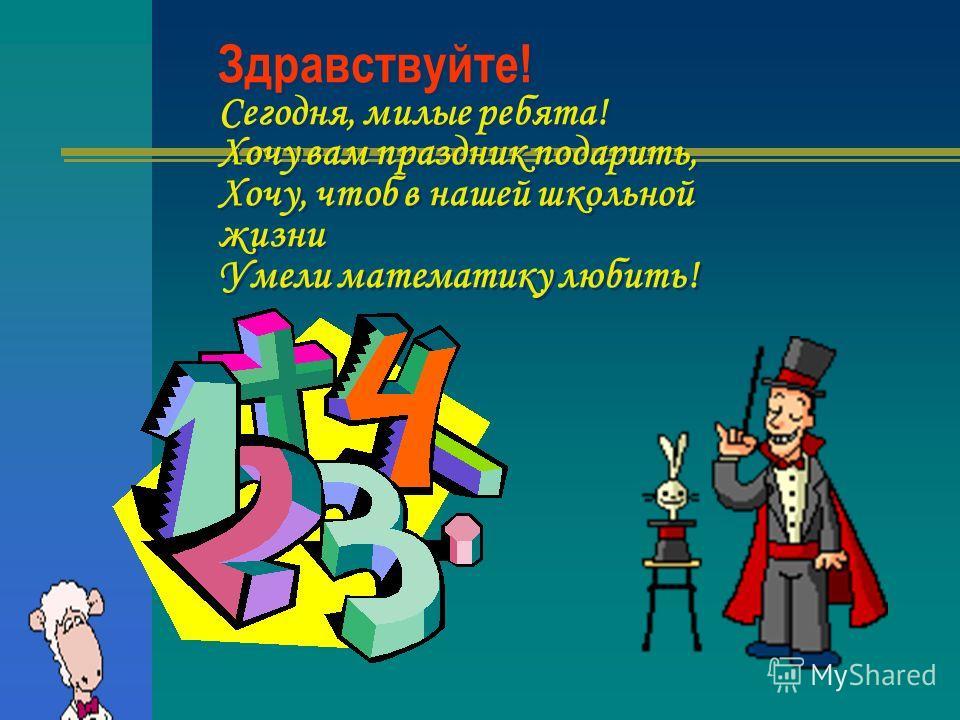 Здравствуйте! Сегодня, милые ребята! Хочу вам праздник подарить, Хочу, чтоб в нашей школьной жизни Умели математику любить!