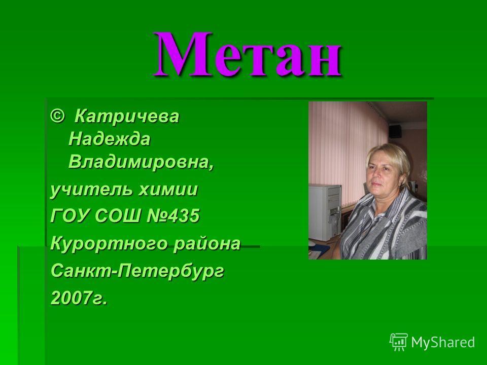 МетанМетан © Катричева Надежда Владимировна, учитель химии ГОУ СОШ 435 Курортного района Санкт-Петербург2007г.