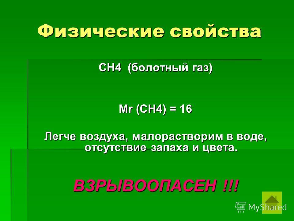 Физические свойства СН4 (болотный газ) Мr (CH4) = 16 Легче воздуха, малорастворим в воде, отсутствие запаха и цвета. ВЗРЫВООПАСЕН !!!