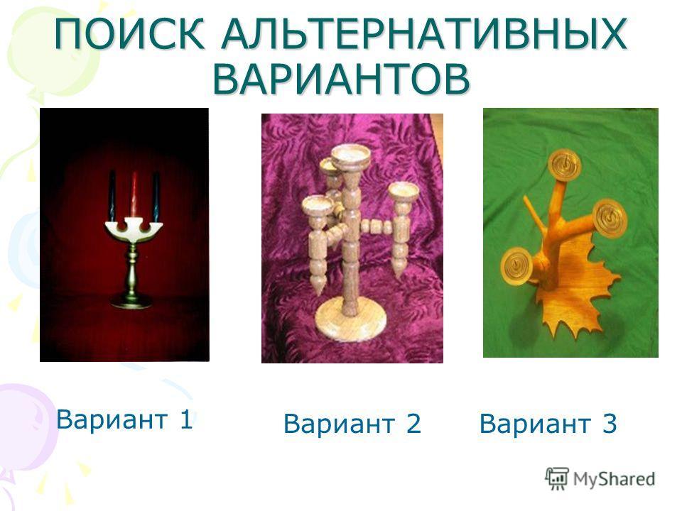 ПОИСК АЛЬТЕРНАТИВНЫХ ВАРИАНТОВ Вариант 1 Вариант 2Вариант 3