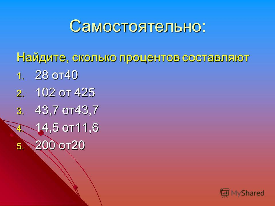Самостоятельно: Найдите, сколько процентов составляют 1. 28 от40 2. 102 от 425 3. 43,7 от43,7 4. 14,5 от11,6 5. 200 от20