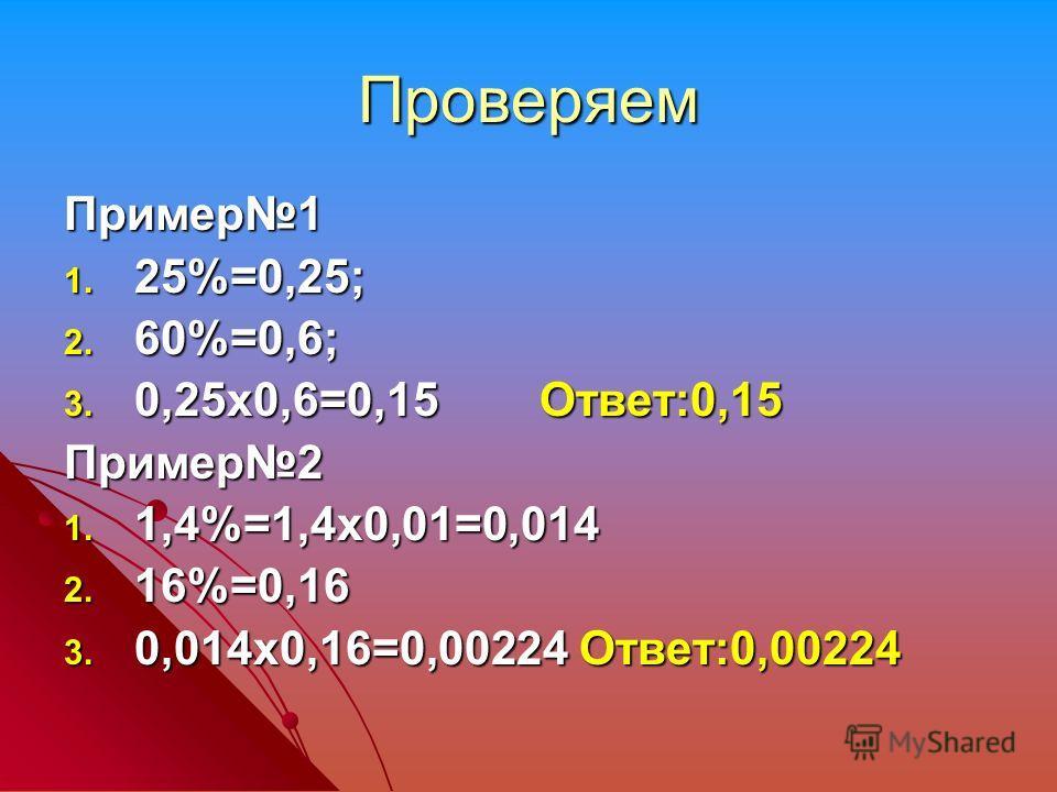 Проверяем Пример1 1. 25%=0,25; 2. 60%=0,6; 3. 0,25х0,6=0,15 Ответ:0,15 Пример2 1. 1,4%=1,4х0,01=0,014 2. 16%=0,16 3. 0,014х0,16=0,00224 Ответ:0,00224