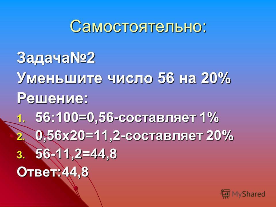 Самостоятельно: Задача2 Уменьшите число 56 на 20% Решение: 1. 56:100=0,56-составляет 1% 2. 0,56х20=11,2-составляет 20% 3. 56-11,2=44,8 Ответ:44,8