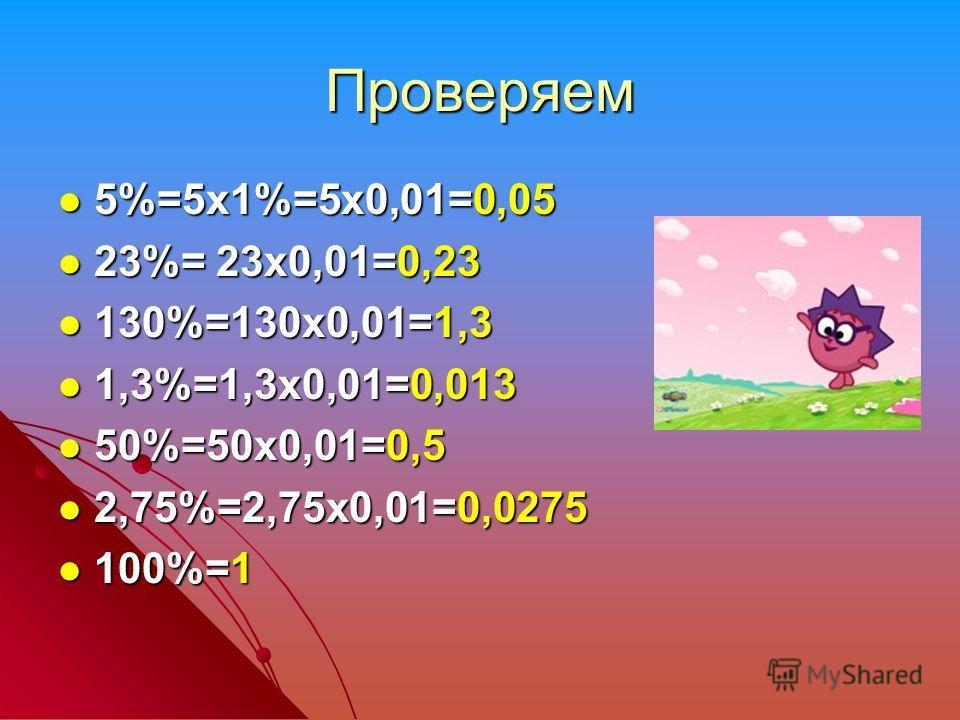 Проверяем 5%=5х1%=5х0,01=0,05 5%=5х1%=5х0,01=0,05 23%= 23х0,01=0,23 23%= 23х0,01=0,23 130%=130х0,01=1,3 130%=130х0,01=1,3 1,3%=1,3х0,01=0,013 1,3%=1,3х0,01=0,013 50%=50х0,01=0,5 50%=50х0,01=0,5 2,75%=2,75х0,01=0,0275 2,75%=2,75х0,01=0,0275 100%=1 100