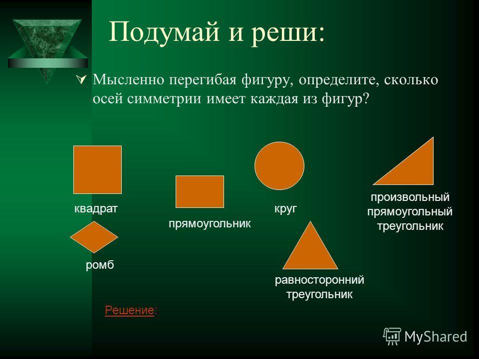 Подумай и реши: Мысленно перегибая фигуру, определите, сколько осей симметрии имеет каждая из фигур? квадрат ромб прямоугольник равносторонний треугольник круг произвольный прямоугольный треугольник РешениеРешение: