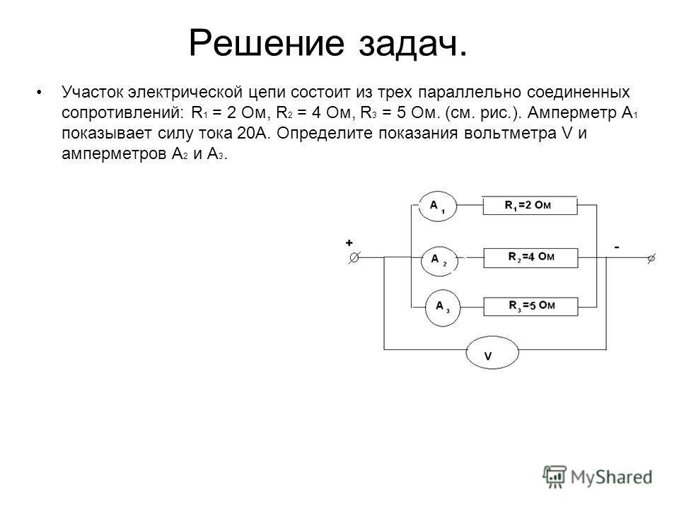 Решение задач. Участок электрической цепи состоит из трех параллельно соединенных сопротивлений: R 1 = 2 Ом, R 2 = 4 Ом, R 3 = 5 Ом. (см. рис.). Амперметр А 1 показывает силу тока 20А. Определите показания вольтметра V и амперметров А 2 и А 3.