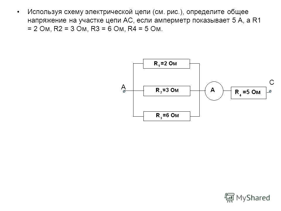 Используя схему электрической цепи (см. рис.), определите общее напряжение на участке цепи АС, если амперметр показывает 5 А, а R1 = 2 Ом, R2 = 3 Ом, R3 = 6 Ом, R4 = 5 Ом. А С