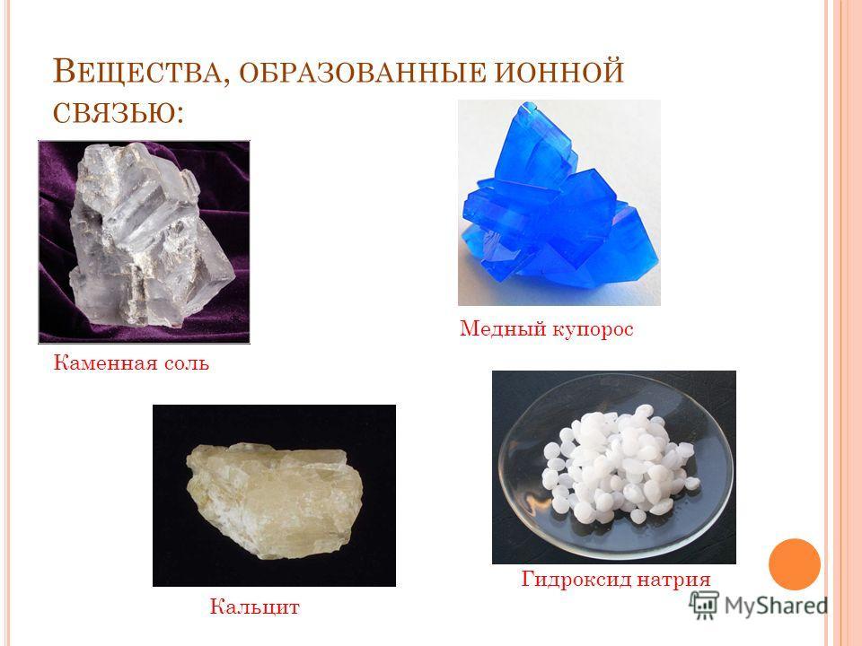 В ЕЩЕСТВА, ОБРАЗОВАННЫЕ ИОННОЙ СВЯЗЬЮ : Каменная соль Кальцит Медный купорос Гидроксид натрия