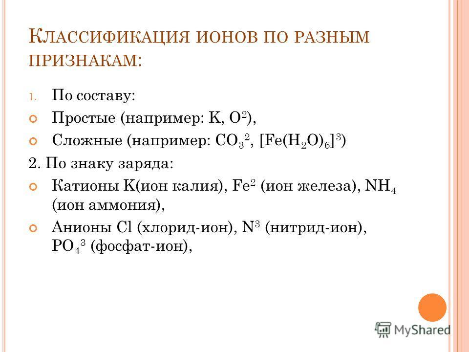 К ЛАССИФИКАЦИЯ ИОНОВ ПО РАЗНЫМ ПРИЗНАКАМ : 1. По составу: Простые (например: K, O 2 ), Сложные (например: CO 3 2, [Fe(H 2 O) 6 ] 3 ) 2. По знаку заряда: Катионы K(ион калия), Fe 2 (ион железа), NH 4 (ион аммония), Анионы Cl (хлорид-ион), N 3 (нитрид-