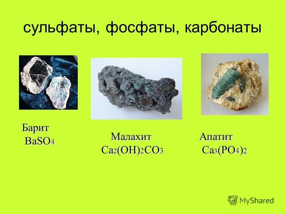 сульфаты, фосфаты, карбонаты Барит BaSO 4 BaSO 4 Апатит Ca 3 (PO 4 ) 2 Ca 3 (PO 4 ) 2Малахит Ca 2 (OH) 2 CO 3 Ca 2 (OH) 2 CO 3