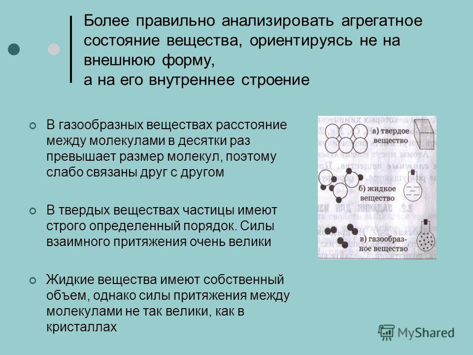 Более правильно анализировать агрегатное состояние вещества, ориентируясь не на внешнюю форму, а на его внутреннее строение В газообразных веществах расстояние между молекулами в десятки раз превышает размер молекул, поэтому слабо связаны друг с друг