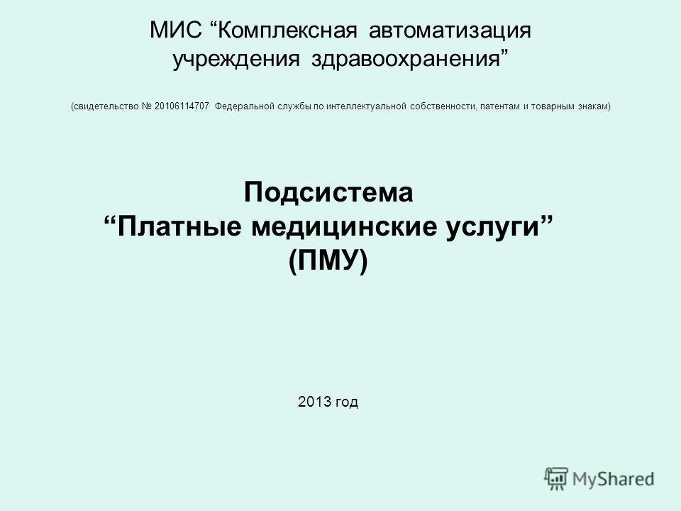 МИС Комплексная автоматизация учреждения здравоохранения (свидетельство 20106114707 Федеральной службы по интеллектуальной собственности, патентам и товарным знакам) Подсистема Платные медицинские услуги (ПМУ) 2013 год