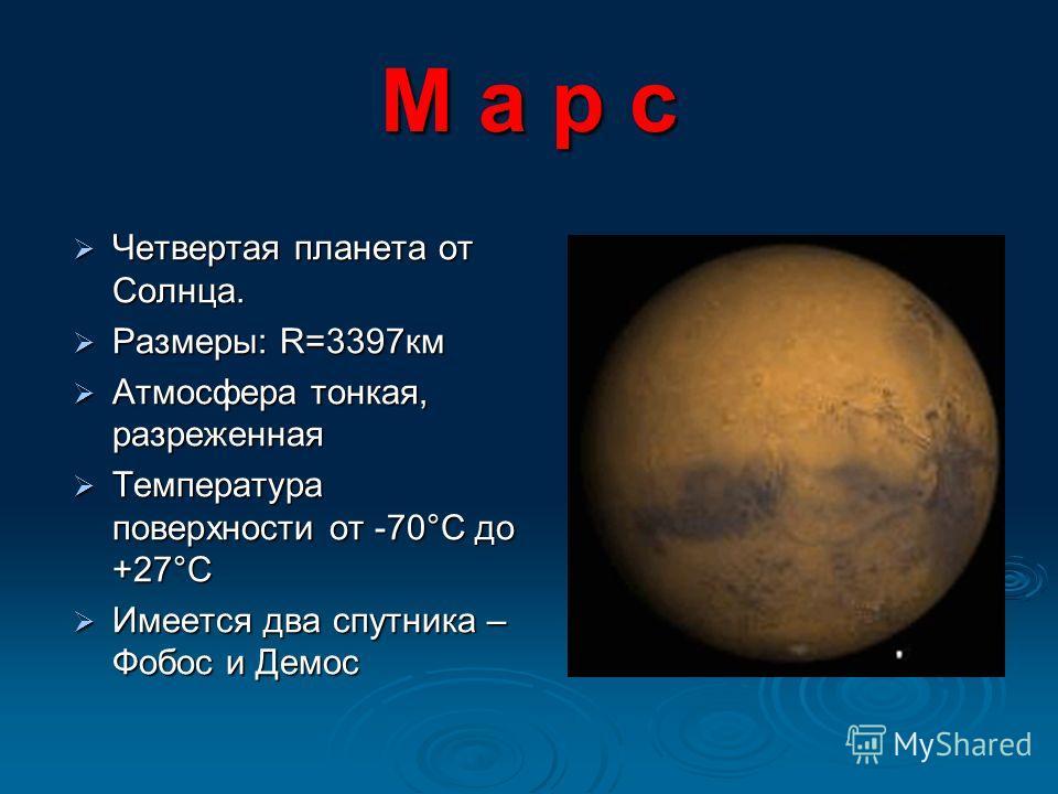 М а р с Четвертая планета от Солнца. Четвертая планета от Солнца. Размеры: R=3397км Размеры: R=3397км Атмосфера тонкая, разреженная Атмосфера тонкая, разреженная Температура поверхности от -70°С до +27°С Температура поверхности от -70°С до +27°С Имее