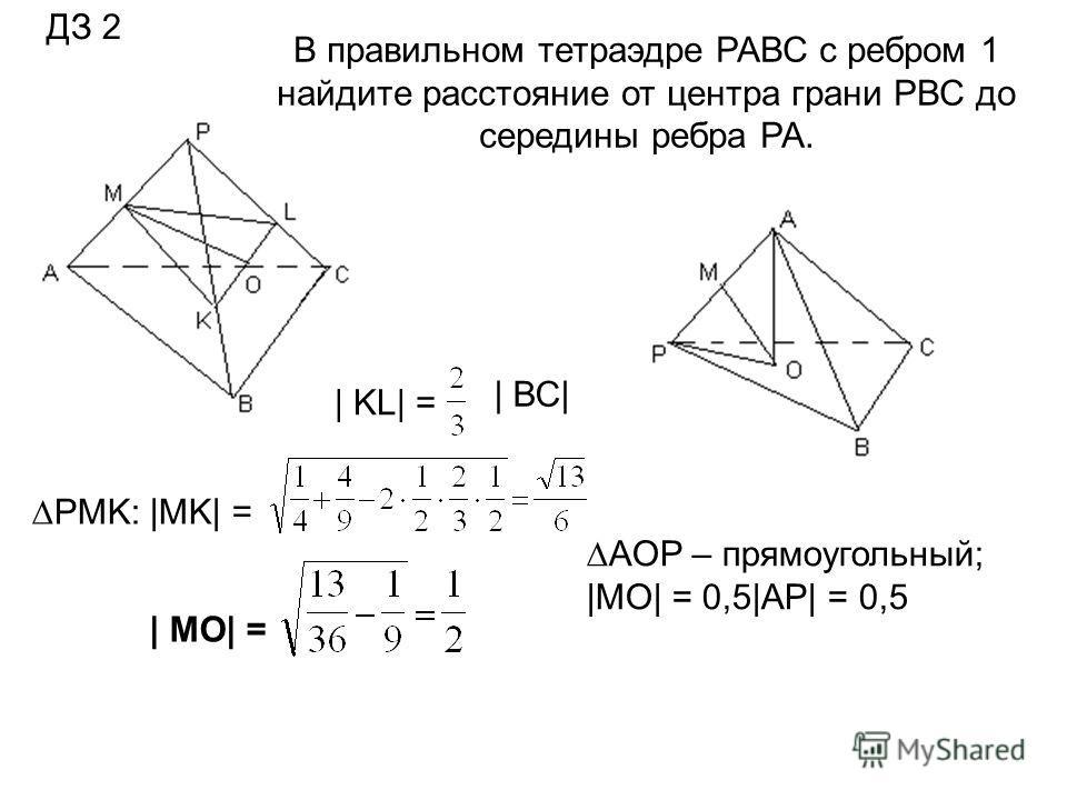 PMK: |MK| = | MO| = | KL| = | ВС| В правильном тетраэдре РАВС с ребром 1 найдите расстояние от центра грани PВС до середины ребра РА. AOP – прямоугольный; |MO| = 0,5|AP| = 0,5 ДЗ 2