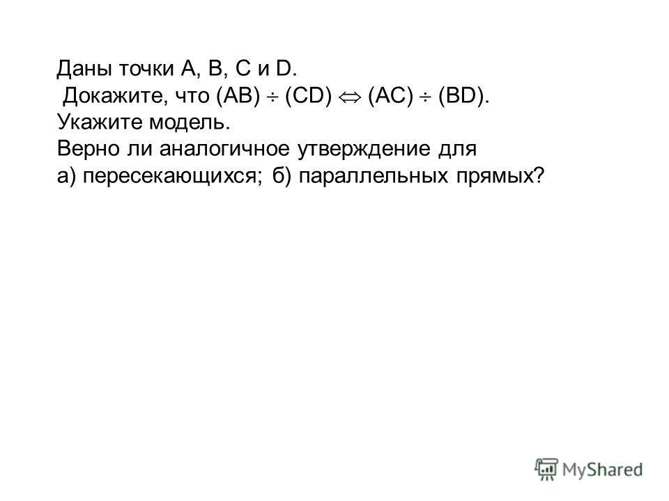 Даны точки А, В, С и D. Докажите, что (АВ) (СD) (АC) (ВD). Укажите модель. Верно ли аналогичное утверждение для а) пересекающихся; б) параллельных прямых?