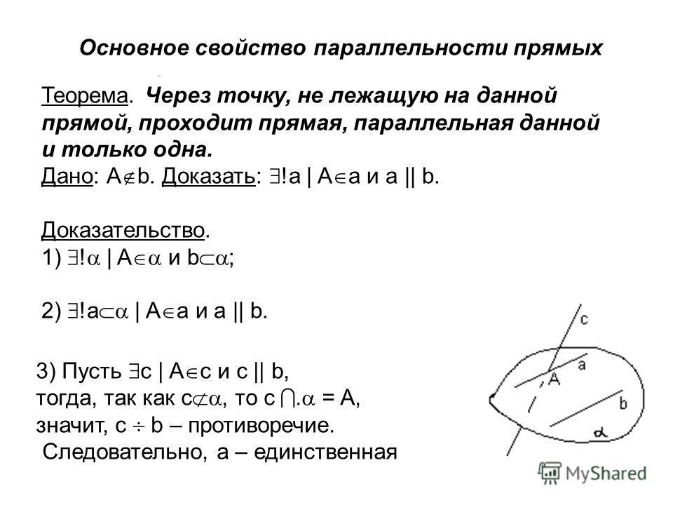. Основное свойство параллельности прямых Теорема. Через точку, не лежащую на данной прямой, проходит прямая, параллельная данной и только одна. Дано: А b. Доказать: !a | A a и а || b. Доказательство. 1) ! | A и b ; 2) !a | A a и а || b. 3) Пусть c |